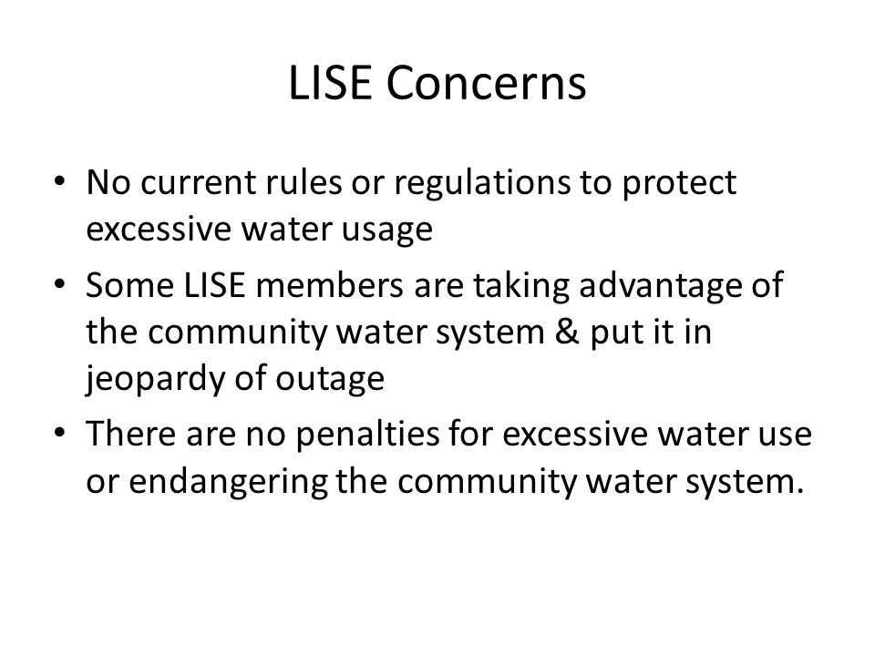 LISE Concerns No current rules or regulations to protect excessive water usage Some LISE members are taking advantage of the community water system & put it in jeopardy of outage There are no penalties for excessive water use or endangering the community water system.