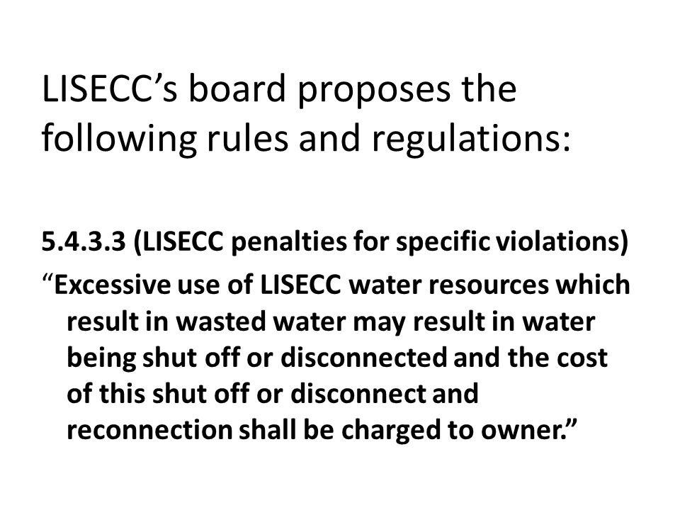 LISECC's board proposes the following rules and regulations: 5.4.3.3 (LISECC penalties for specific violations) Excessive use of LISECC water resources which result in wasted water may result in water being shut off or disconnected and the cost of this shut off or disconnect and reconnection shall be charged to owner.