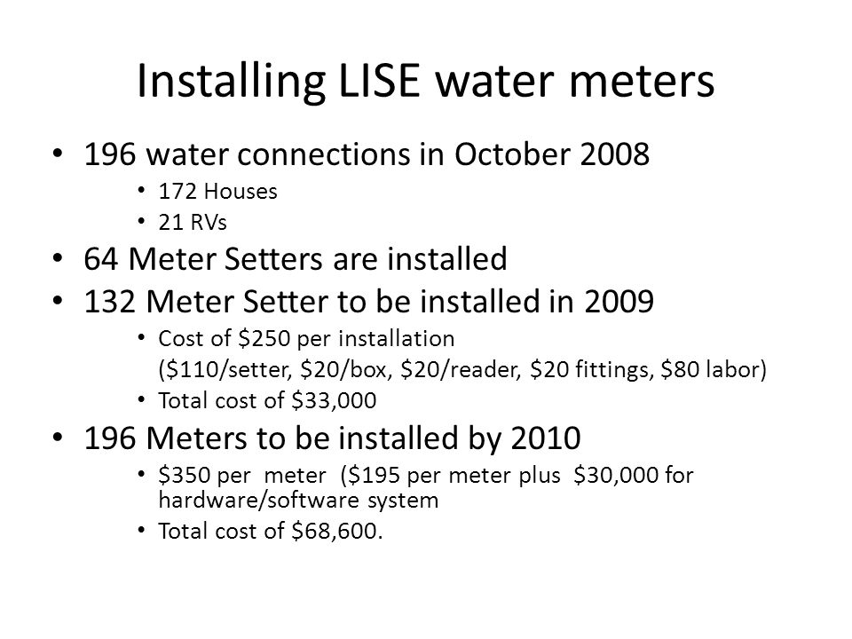 Installing LISE water meters 196 water connections in October 2008 172 Houses 21 RVs 64 Meter Setters are installed 132 Meter Setter to be installed in 2009 Cost of $250 per installation ($110/setter, $20/box, $20/reader, $20 fittings, $80 labor) Total cost of $33,000 196 Meters to be installed by 2010 $350 per meter ($195 per meter plus $30,000 for hardware/software system Total cost of $68,600.