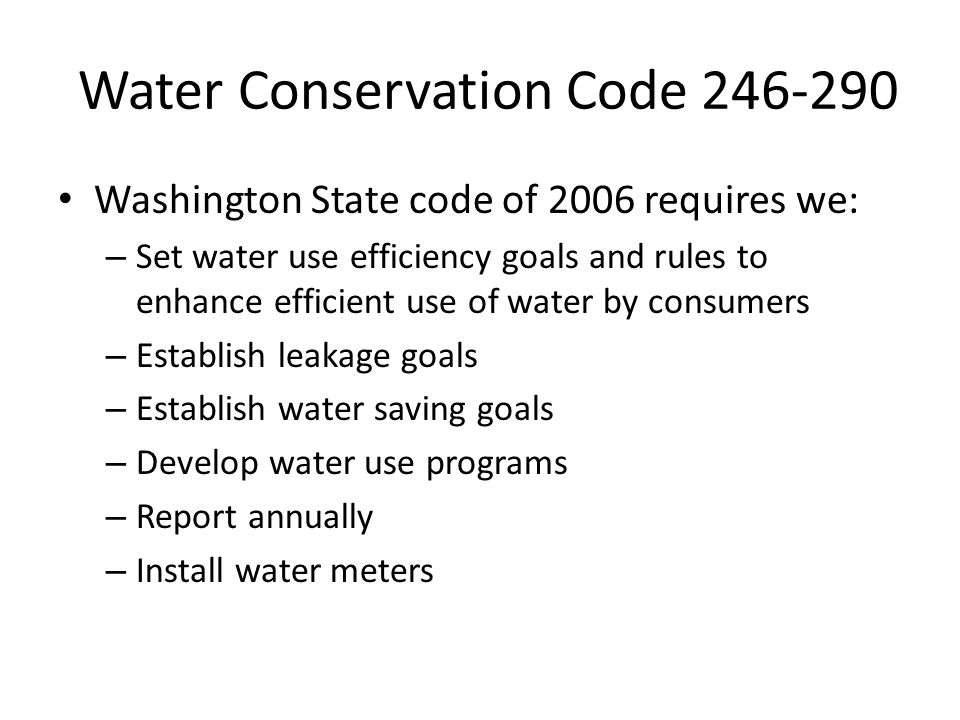 Water Conservation Code 246-290 Washington State code of 2006 requires we: – Set water use efficiency goals and rules to enhance efficient use of water by consumers – Establish leakage goals – Establish water saving goals – Develop water use programs – Report annually – Install water meters