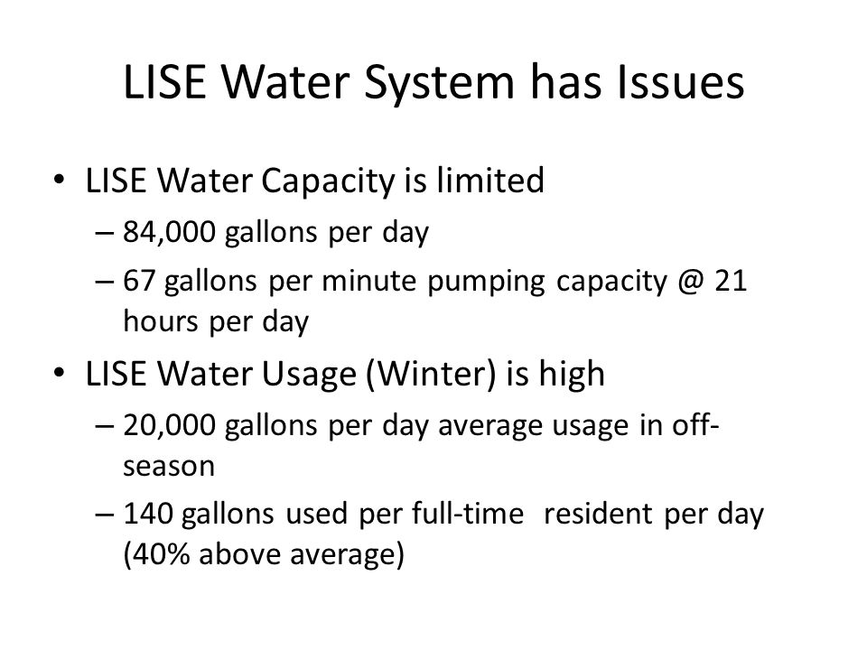 LISE Water System has Issues LISE Water Capacity is limited – 84,000 gallons per day – 67 gallons per minute pumping capacity @ 21 hours per day LISE