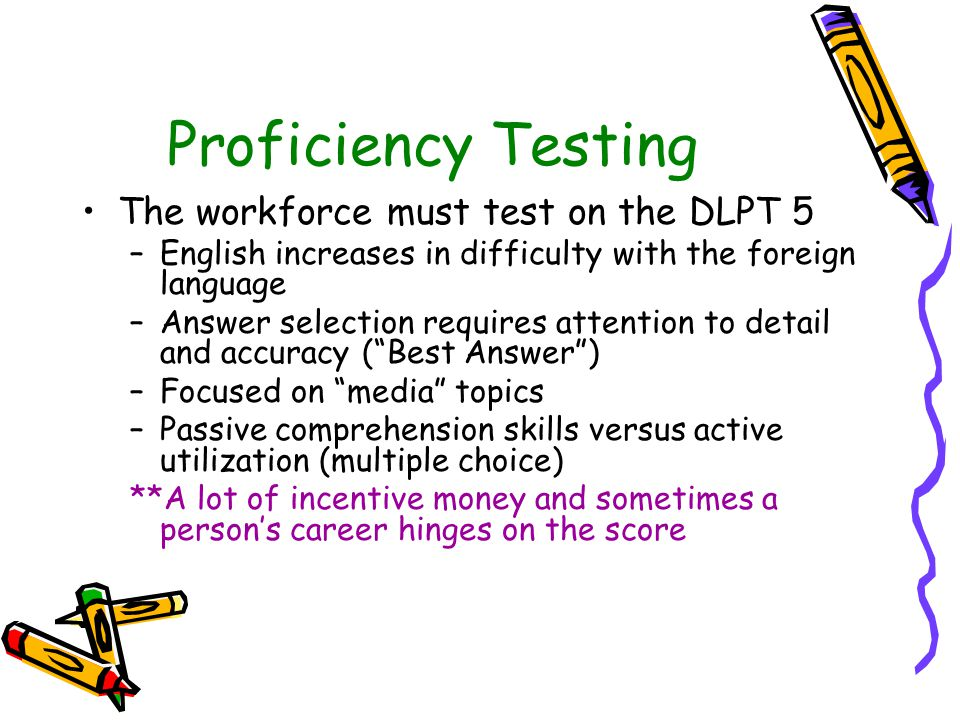 Proficiency Testing The workforce must test on the DLPT 5 –English increases in difficulty with the foreign language –Answer selection requires attention to detail and accuracy ( Best Answer ) –Focused on media topics –Passive comprehension skills versus active utilization (multiple choice) **A lot of incentive money and sometimes a person's career hinges on the score