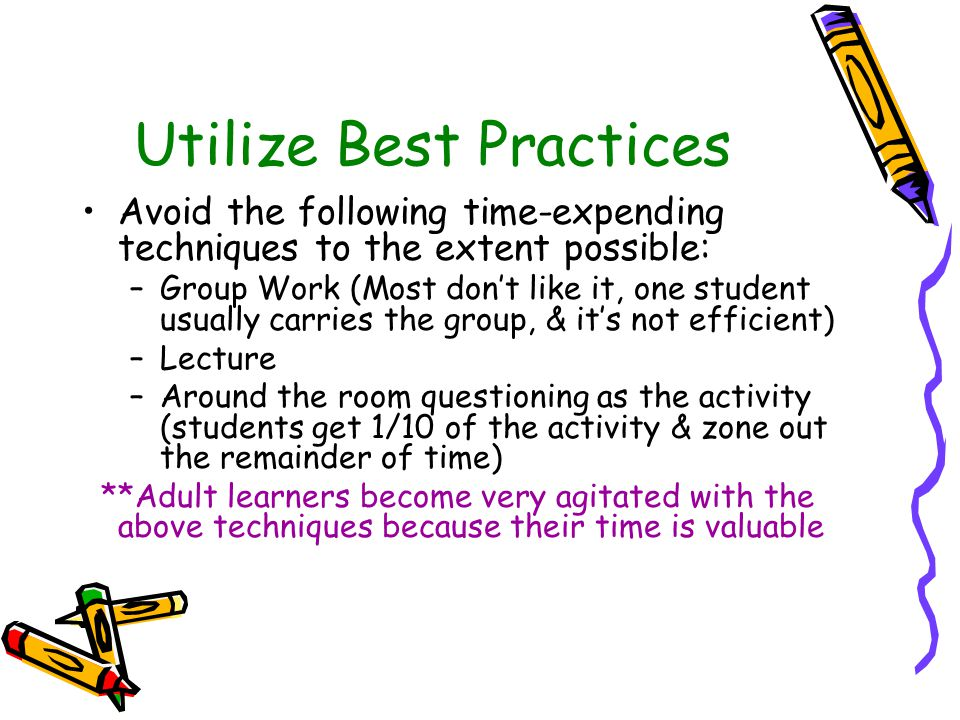 Utilize Best Practices Avoid the following time-expending techniques to the extent possible: –Group Work (Most don't like it, one student usually carries the group, & it's not efficient) –Lecture –Around the room questioning as the activity (students get 1/10 of the activity & zone out the remainder of time) **Adult learners become very agitated with the above techniques because their time is valuable
