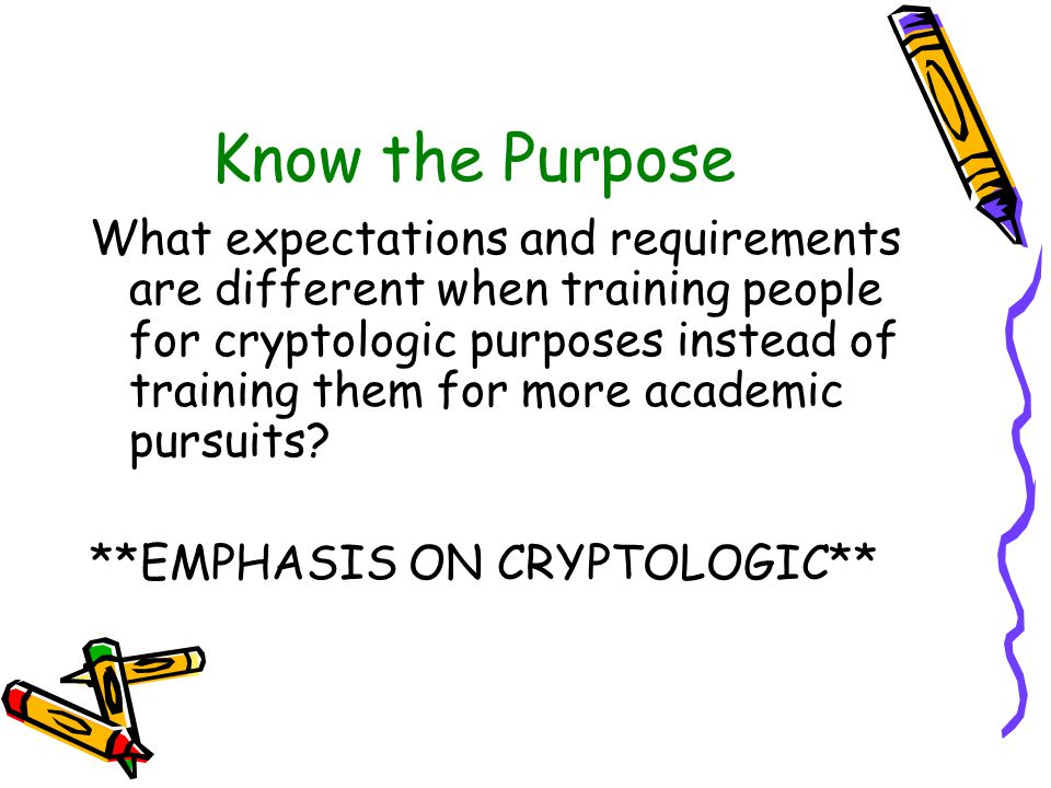 Know the Purpose What expectations and requirements are different when training people for cryptologic purposes instead of training them for more academic pursuits.