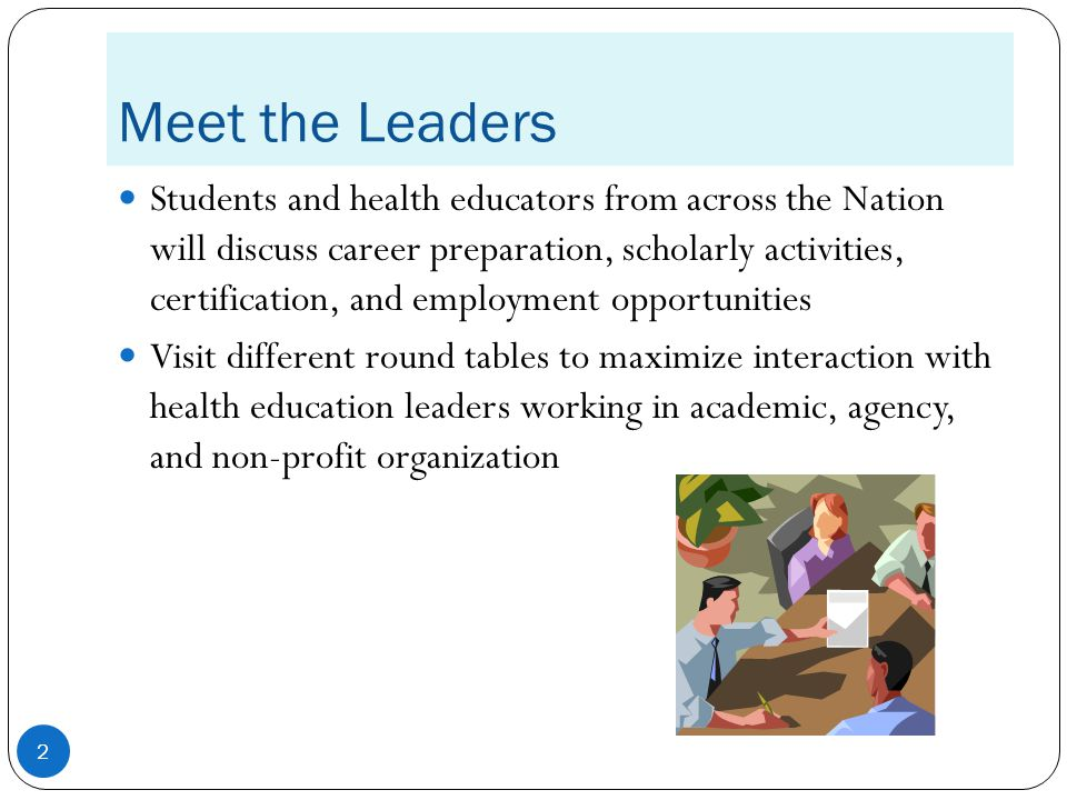 Meet the Leaders Students and health educators from across the Nation will discuss career preparation, scholarly activities, certification, and employment opportunities Visit different round tables to maximize interaction with health education leaders working in academic, agency, and non-profit organization 2