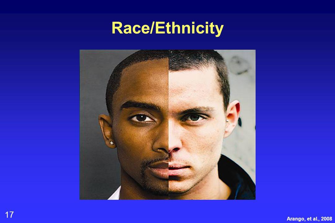 17 Race/Ethnicity Arango, et al., 2008