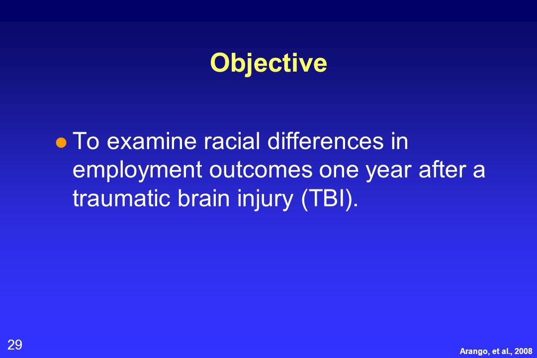 29 Objective l To examine racial differences in employment outcomes one year after a traumatic brain injury (TBI).