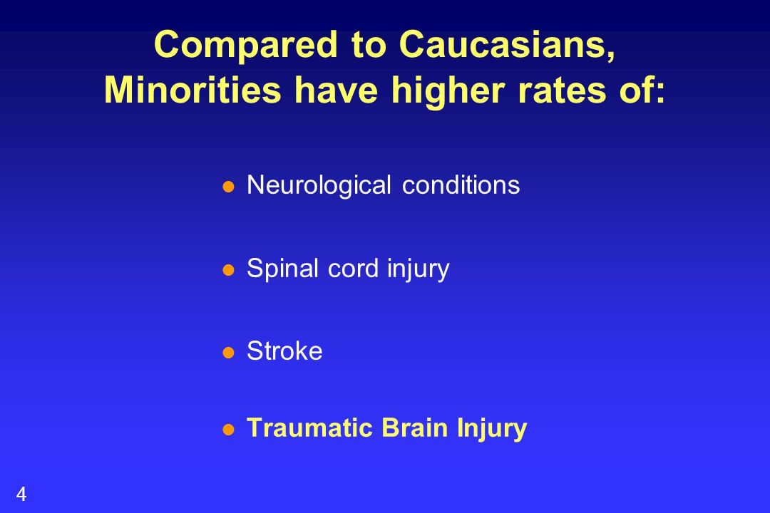 4 Compared to Caucasians, Minorities have higher rates of: l Neurological conditions l Spinal cord injury l Stroke l Traumatic Brain Injury