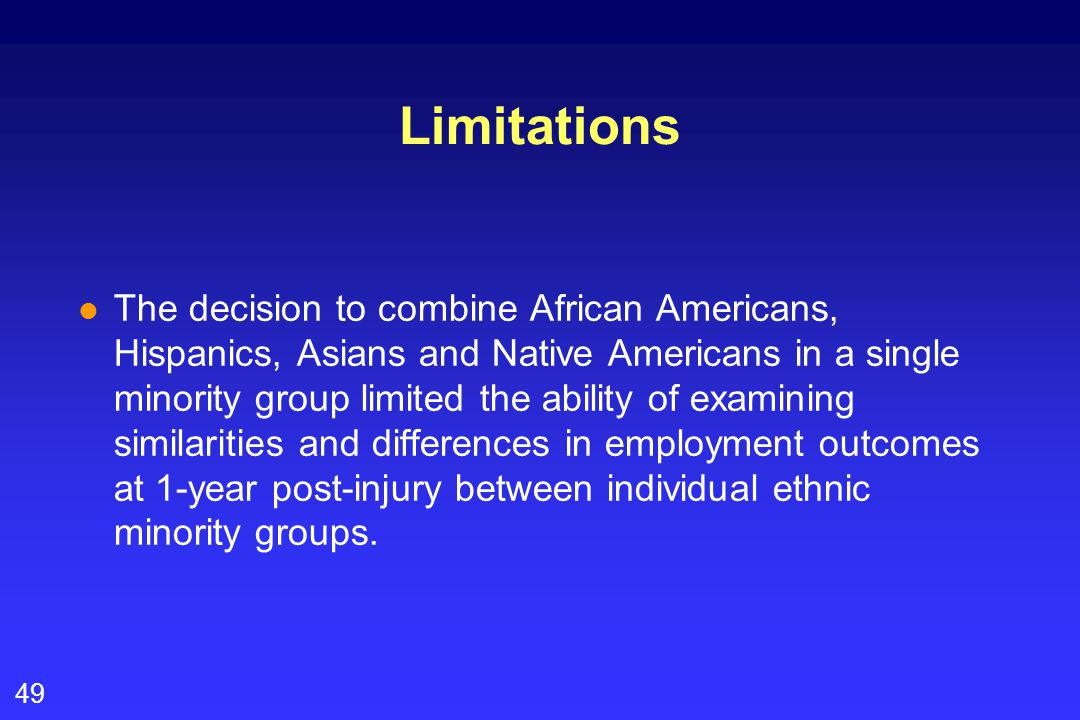 49 Limitations l The decision to combine African Americans, Hispanics, Asians and Native Americans in a single minority group limited the ability of examining similarities and differences in employment outcomes at 1-year post-injury between individual ethnic minority groups.