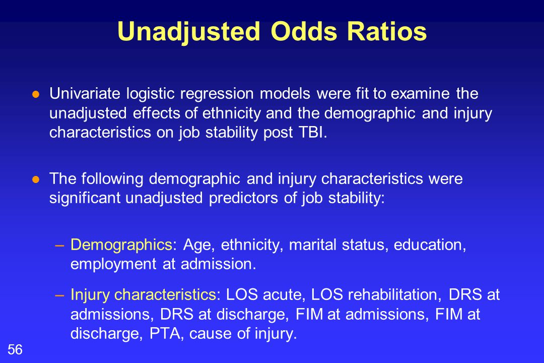 56 Unadjusted Odds Ratios l Univariate logistic regression models were fit to examine the unadjusted effects of ethnicity and the demographic and inju