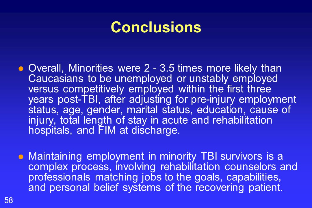 58 Conclusions l Overall, Minorities were 2 - 3.5 times more likely than Caucasians to be unemployed or unstably employed versus competitively employed within the first three years post-TBI, after adjusting for pre-injury employment status, age, gender, marital status, education, cause of injury, total length of stay in acute and rehabilitation hospitals, and FIM at discharge.