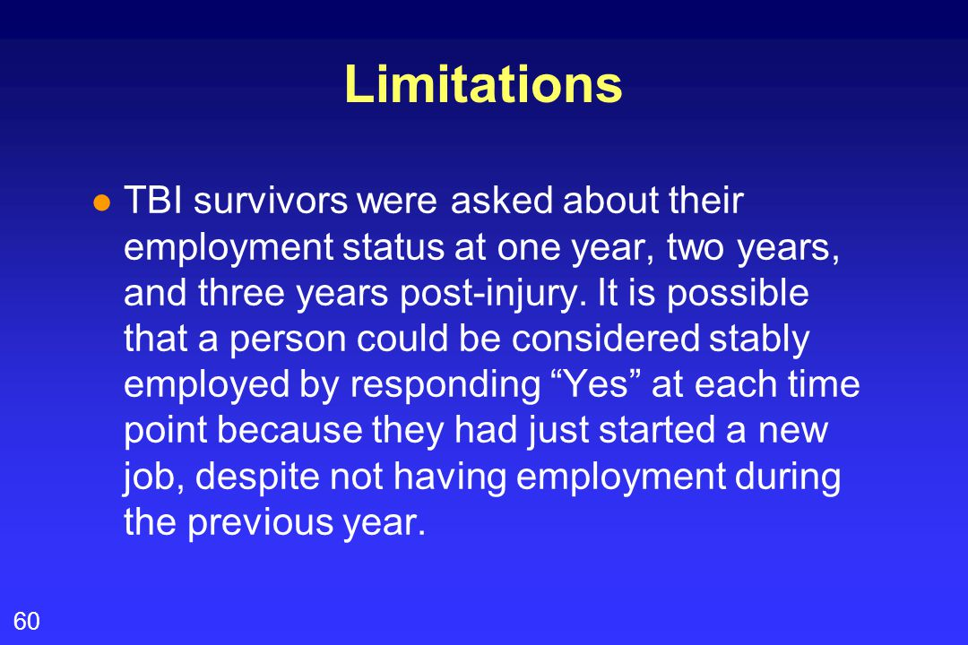 60 l TBI survivors were asked about their employment status at one year, two years, and three years post-injury. It is possible that a person could be