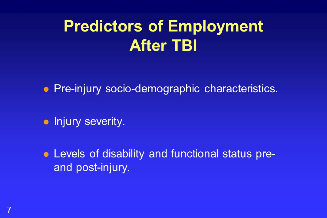 7 Predictors of Employment After TBI l Pre-injury socio-demographic characteristics. l Injury severity. l Levels of disability and functional status p