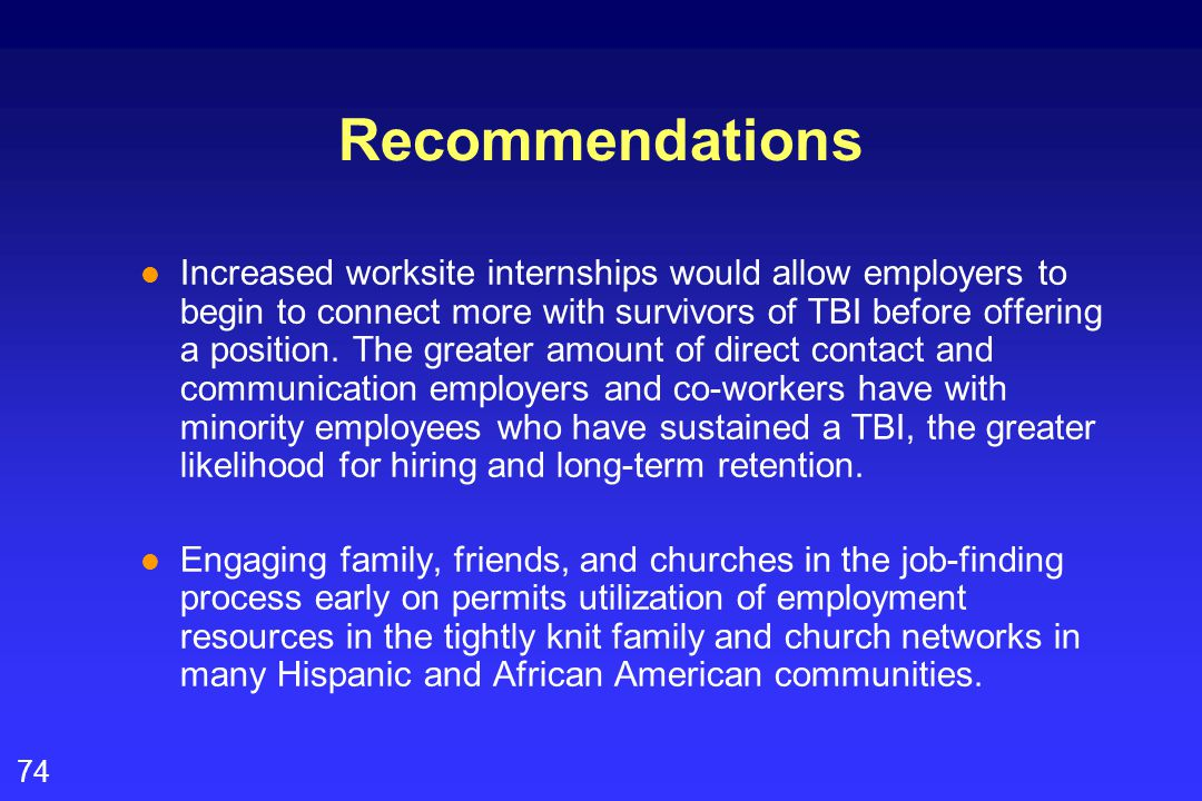 74 Recommendations l Increased worksite internships would allow employers to begin to connect more with survivors of TBI before offering a position.