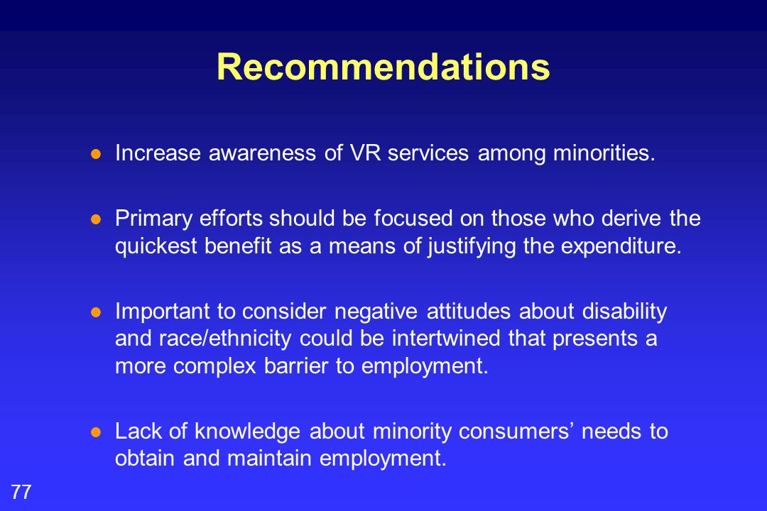 77 Recommendations l Increase awareness of VR services among minorities. l Primary efforts should be focused on those who derive the quickest benefit