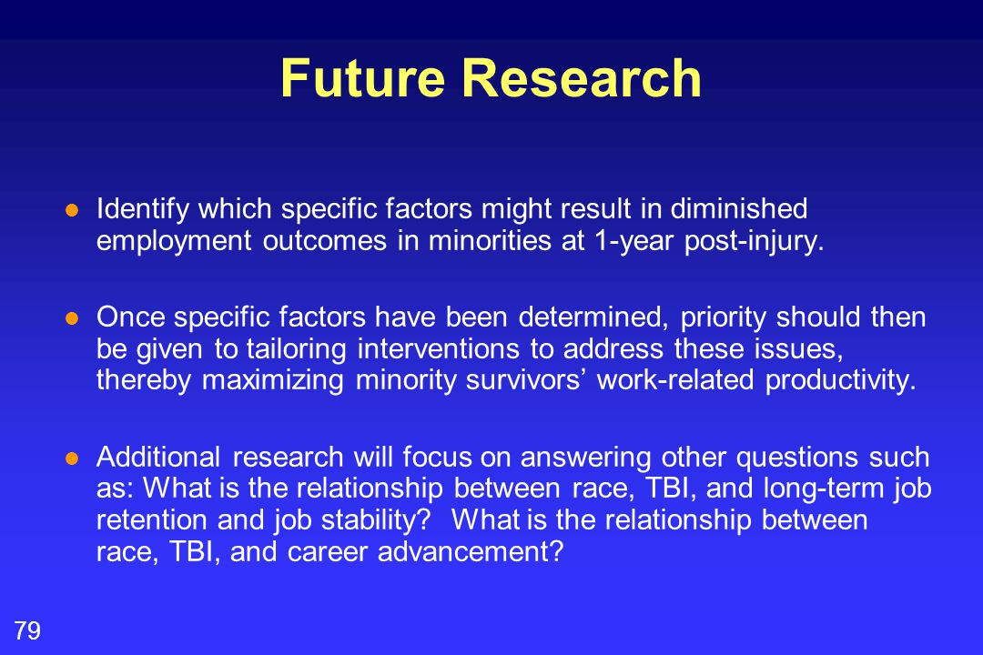 79 Future Research l Identify which specific factors might result in diminished employment outcomes in minorities at 1-year post-injury. l Once specif