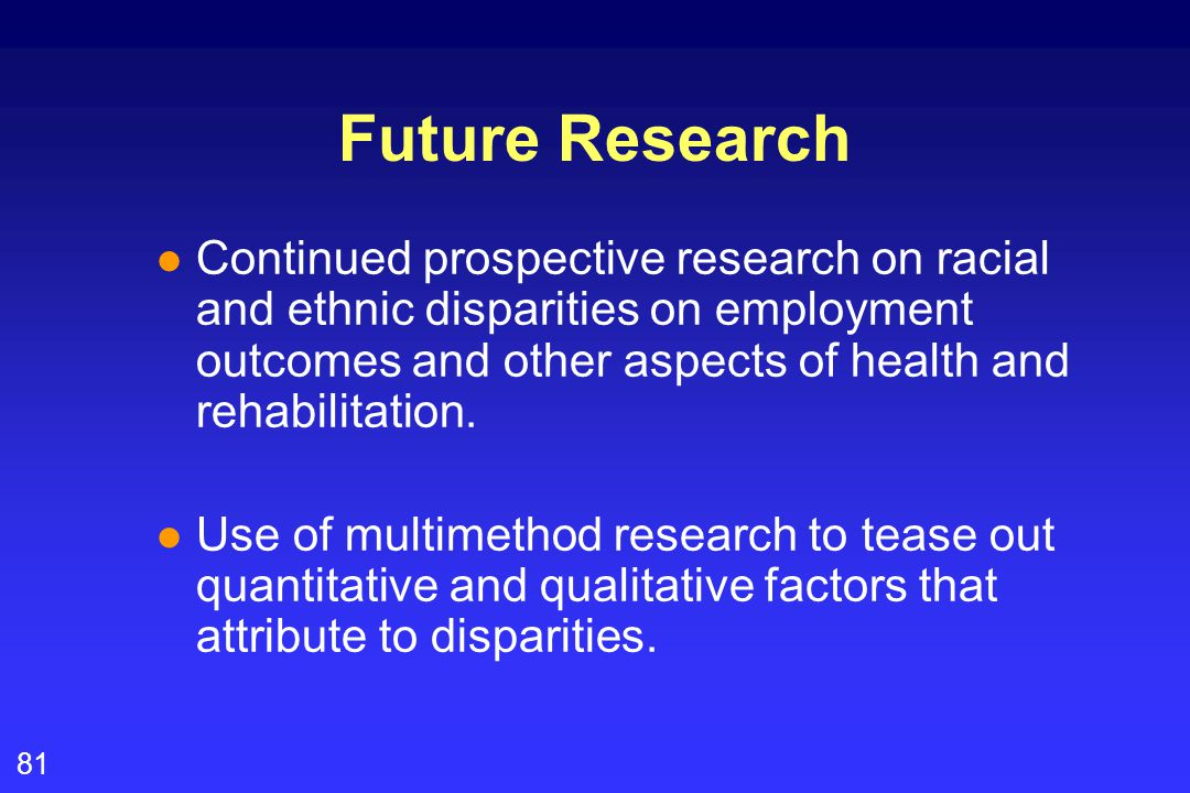 81 Future Research l Continued prospective research on racial and ethnic disparities on employment outcomes and other aspects of health and rehabilitation.