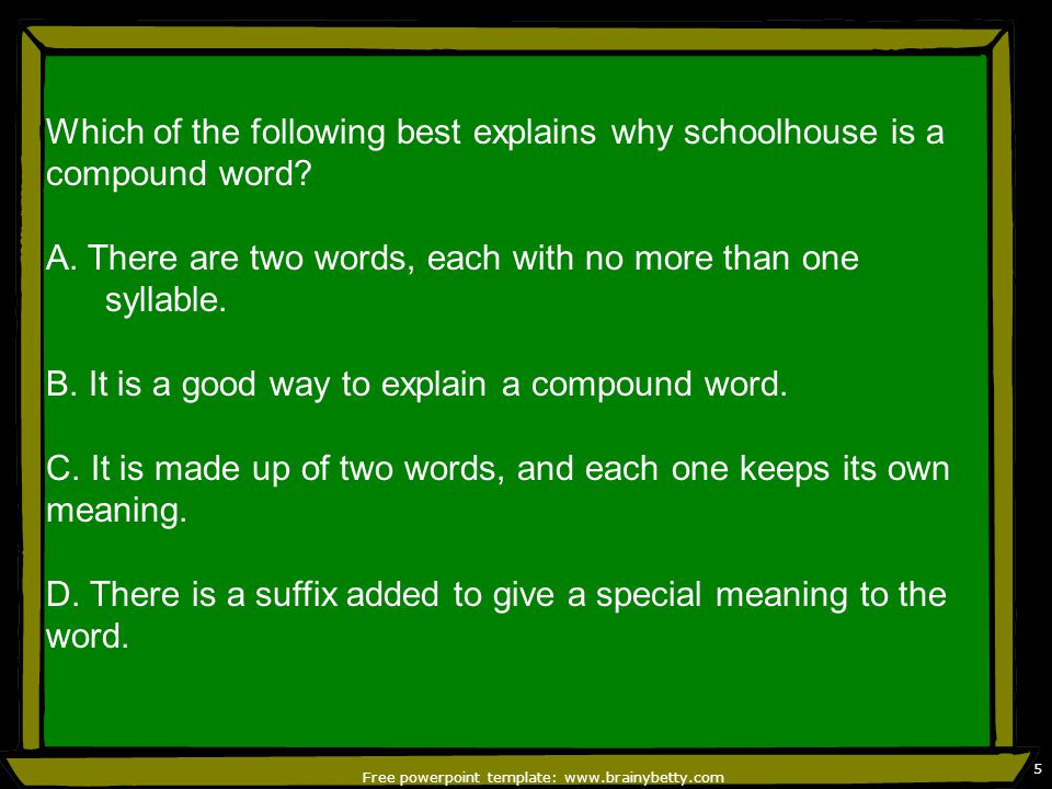 Free powerpoint template: www.brainybetty.com 5 Which of the following best explains why schoolhouse is a compound word.