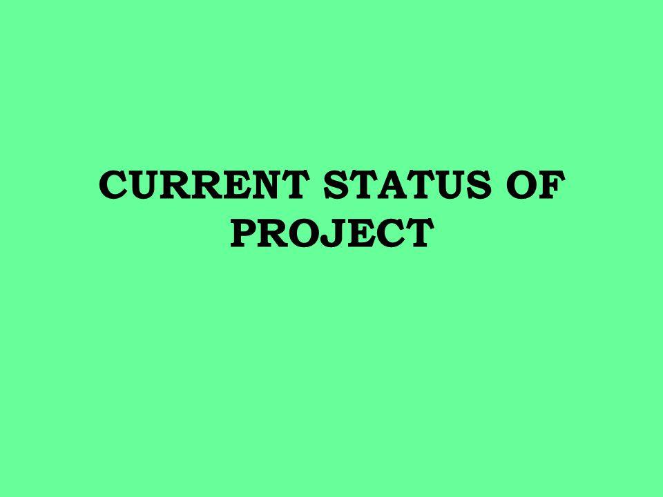 CURRENT STATUS OF PROJECT