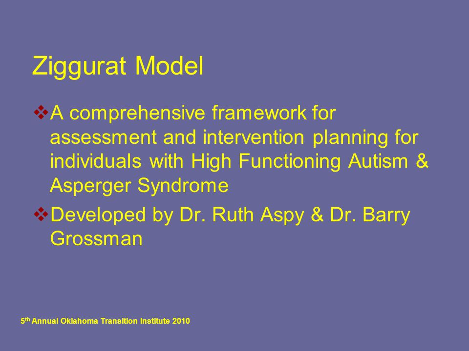 5 th Annual Oklahoma Transition Institute 2010 Ziggurat Model  A comprehensive framework for assessment and intervention planning for individuals with High Functioning Autism & Asperger Syndrome  Developed by Dr.
