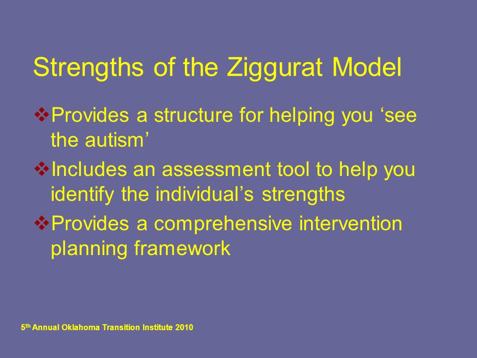 5 th Annual Oklahoma Transition Institute 2010 Strengths of the Ziggurat Model  Provides a structure for helping you 'see the autism'  Includes an a