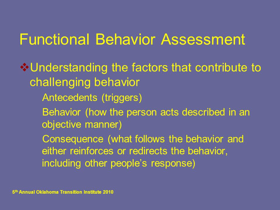 5 th Annual Oklahoma Transition Institute 2010 Functional Behavior Assessment  Understanding the factors that contribute to challenging behavior  Antecedents (triggers)  Behavior (how the person acts described in an objective manner)  Consequence (what follows the behavior and either reinforces or redirects the behavior, including other people's response)