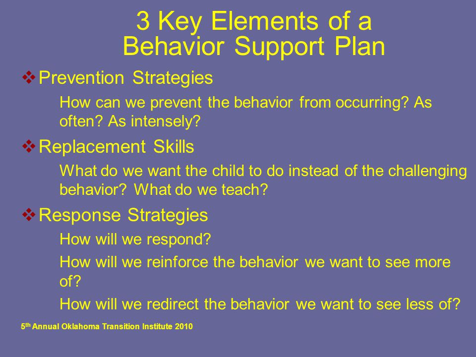 5 th Annual Oklahoma Transition Institute 2010 3 Key Elements of a Behavior Support Plan  Prevention Strategies  How can we prevent the behavior fro