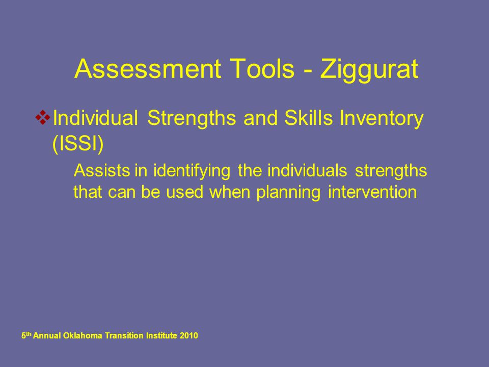 5 th Annual Oklahoma Transition Institute 2010 Assessment Tools - Ziggurat  Individual Strengths and Skills Inventory (ISSI)  Assists in identifying