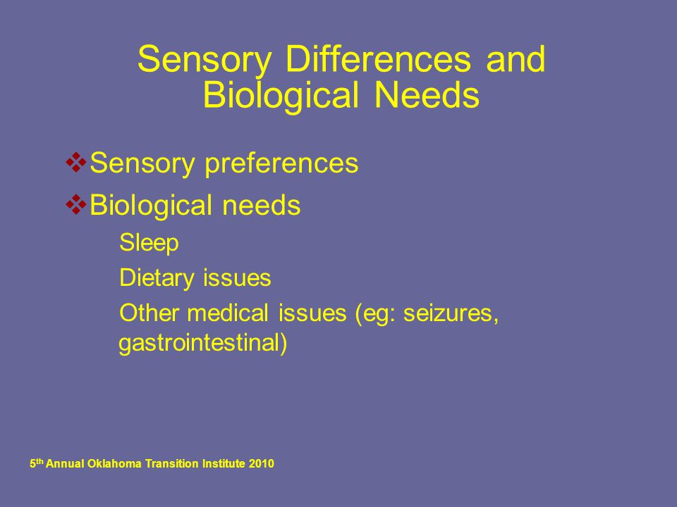 5 th Annual Oklahoma Transition Institute 2010 Sensory Differences and Biological Needs  Sensory preferences  Biological needs  Sleep  Dietary issues  Other medical issues (eg: seizures, gastrointestinal)
