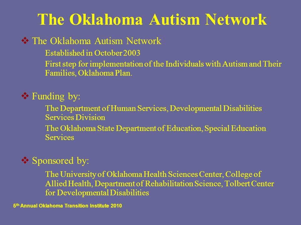 5 th Annual Oklahoma Transition Institute 2010 The Oklahoma Autism Network  The Oklahoma Autism Network  Established in October 2003  First step for implementation of the Individuals with Autism and Their Families, Oklahoma Plan.