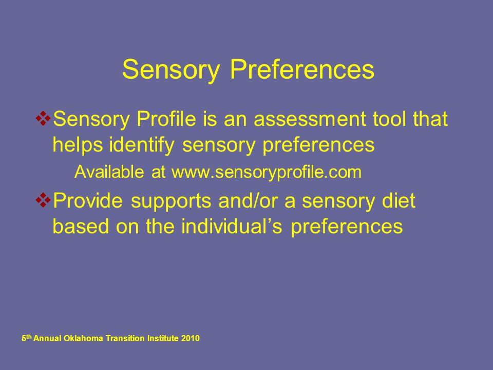 5 th Annual Oklahoma Transition Institute 2010 Sensory Preferences  Sensory Profile is an assessment tool that helps identify sensory preferences  A