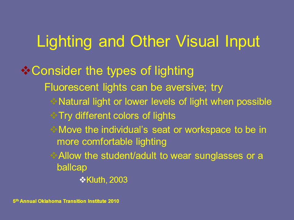 5 th Annual Oklahoma Transition Institute 2010 Lighting and Other Visual Input  Consider the types of lighting  Fluorescent lights can be aversive; try  Natural light or lower levels of light when possible  Try different colors of lights  Move the individual's seat or workspace to be in more comfortable lighting  Allow the student/adult to wear sunglasses or a ballcap  Kluth, 2003