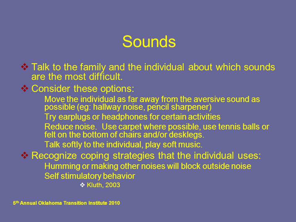 5 th Annual Oklahoma Transition Institute 2010 Sounds  Talk to the family and the individual about which sounds are the most difficult.