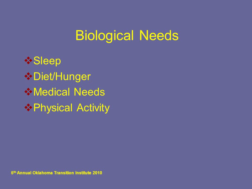 5 th Annual Oklahoma Transition Institute 2010 Biological Needs  Sleep  Diet/Hunger  Medical Needs  Physical Activity