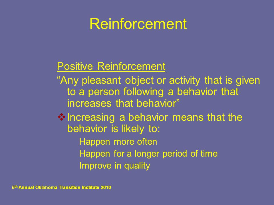 "5 th Annual Oklahoma Transition Institute 2010 Reinforcement Positive Reinforcement ""Any pleasant object or activity that is given to a person followi"