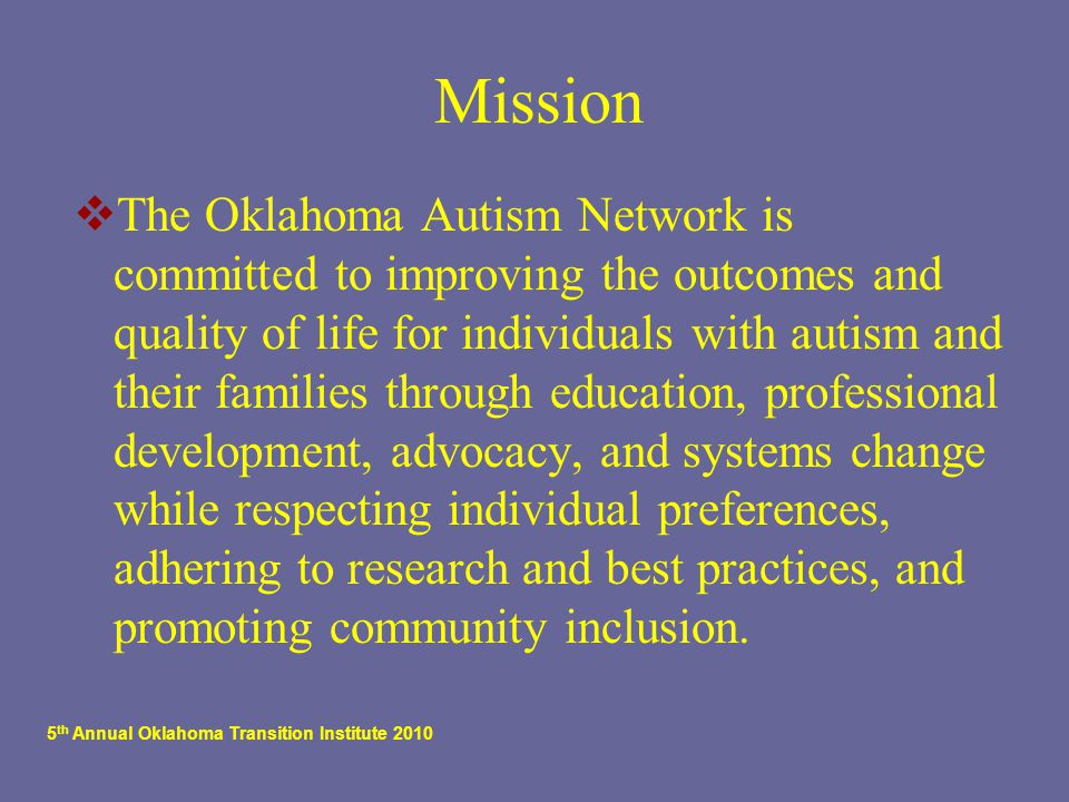 5 th Annual Oklahoma Transition Institute 2010 Mission  The Oklahoma Autism Network is committed to improving the outcomes and quality of life for individuals with autism and their families through education, professional development, advocacy, and systems change while respecting individual preferences, adhering to research and best practices, and promoting community inclusion.