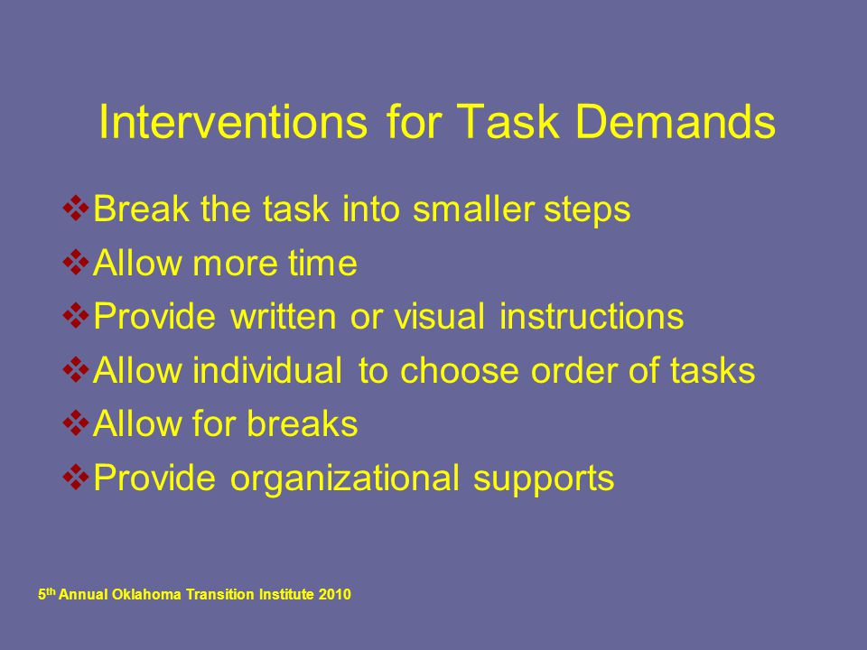 5 th Annual Oklahoma Transition Institute 2010 Interventions for Task Demands  Break the task into smaller steps  Allow more time  Provide written or visual instructions  Allow individual to choose order of tasks  Allow for breaks  Provide organizational supports