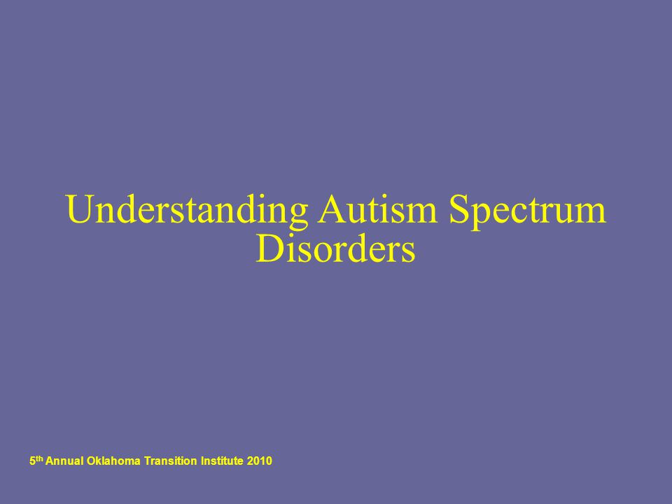 5 th Annual Oklahoma Transition Institute 2010 Understanding Autism Spectrum Disorders
