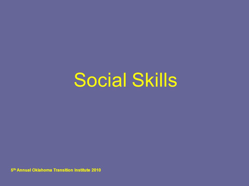 5 th Annual Oklahoma Transition Institute 2010 Social Skills
