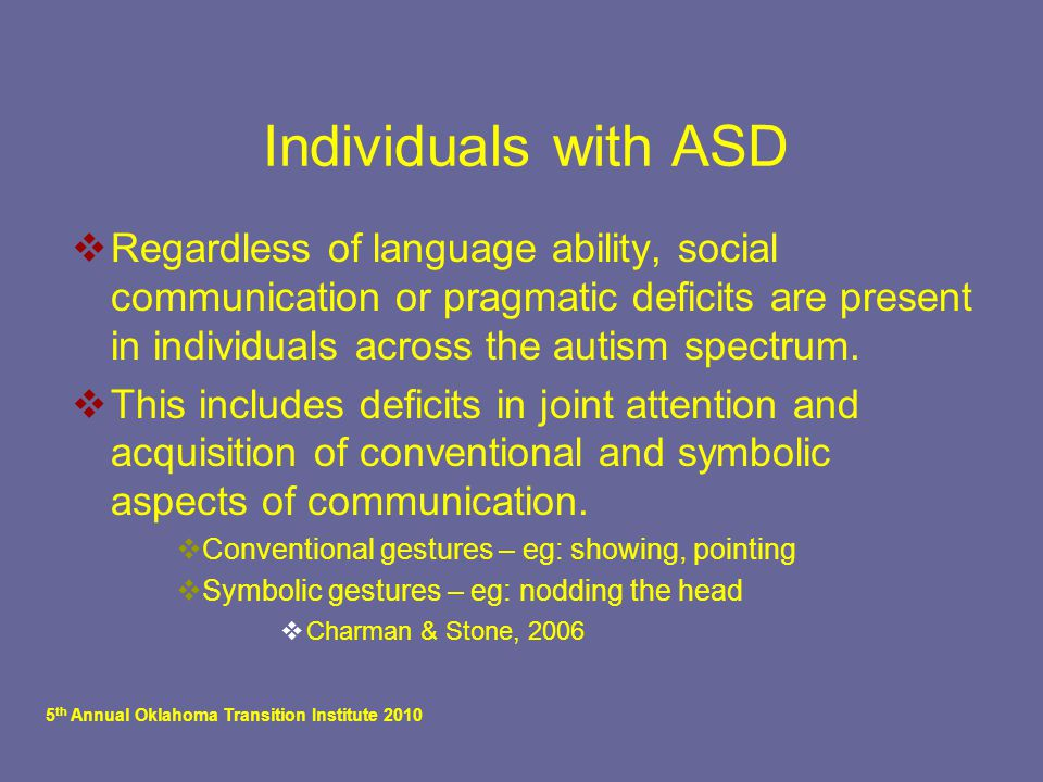 5 th Annual Oklahoma Transition Institute 2010 Individuals with ASD  Regardless of language ability, social communication or pragmatic deficits are p