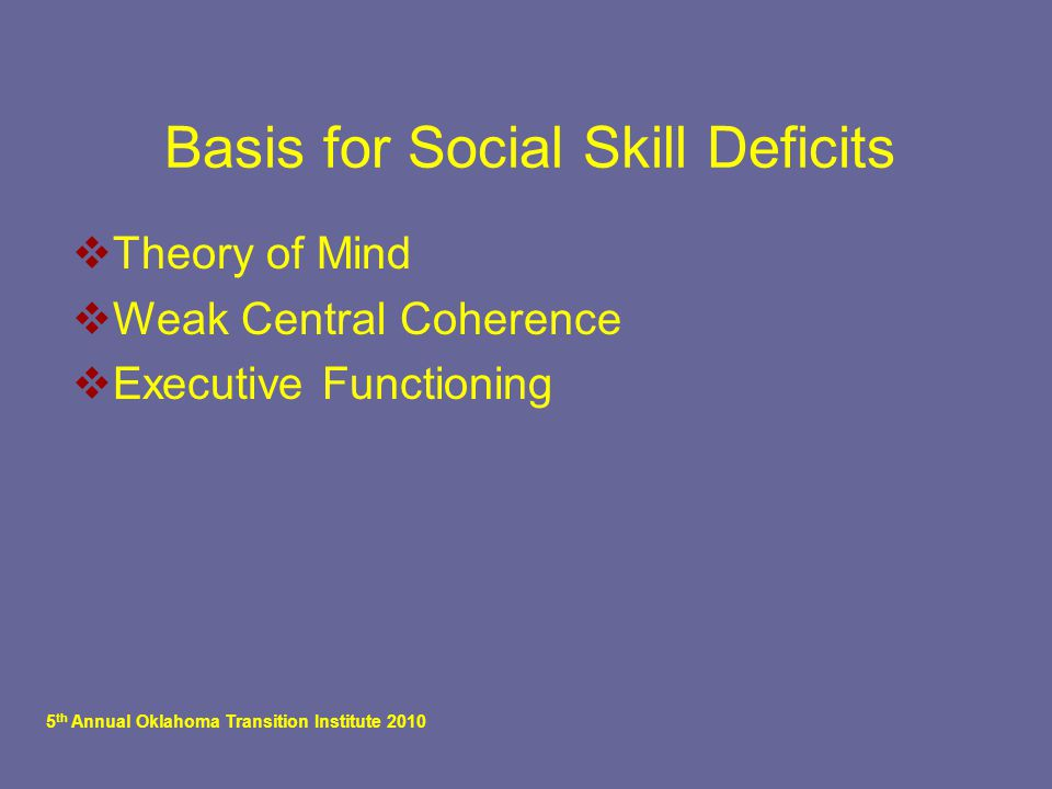 5 th Annual Oklahoma Transition Institute 2010 Basis for Social Skill Deficits  Theory of Mind  Weak Central Coherence  Executive Functioning