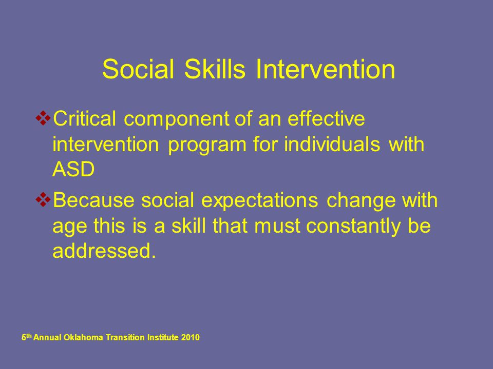 5 th Annual Oklahoma Transition Institute 2010 Social Skills Intervention  Critical component of an effective intervention program for individuals with ASD  Because social expectations change with age this is a skill that must constantly be addressed.