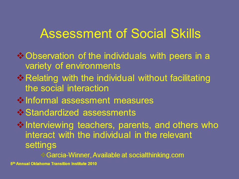5 th Annual Oklahoma Transition Institute 2010 Assessment of Social Skills  Observation of the individuals with peers in a variety of environments  Relating with the individual without facilitating the social interaction  Informal assessment measures  Standardized assessments  Interviewing teachers, parents, and others who interact with the individual in the relevant settings  Garcia-Winner, Available at socialthinking.com