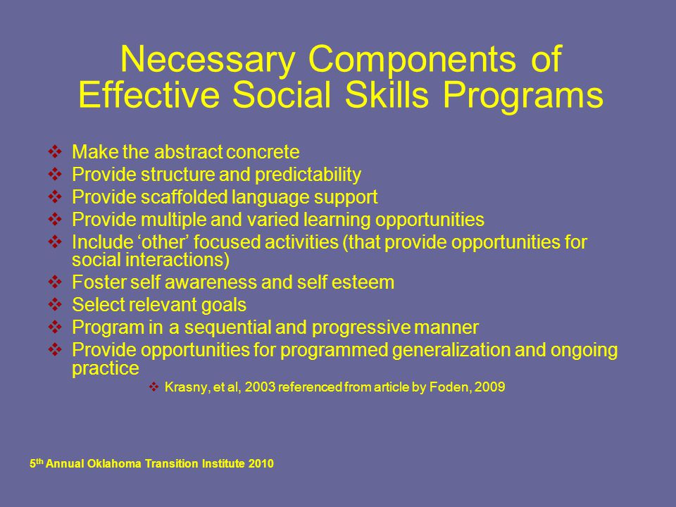 5 th Annual Oklahoma Transition Institute 2010 Necessary Components of Effective Social Skills Programs  Make the abstract concrete  Provide structure and predictability  Provide scaffolded language support  Provide multiple and varied learning opportunities  Include 'other' focused activities (that provide opportunities for social interactions)  Foster self awareness and self esteem  Select relevant goals  Program in a sequential and progressive manner  Provide opportunities for programmed generalization and ongoing practice  Krasny, et al, 2003 referenced from article by Foden, 2009