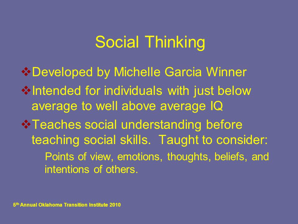 5 th Annual Oklahoma Transition Institute 2010 Social Thinking  Developed by Michelle Garcia Winner  Intended for individuals with just below average to well above average IQ  Teaches social understanding before teaching social skills.