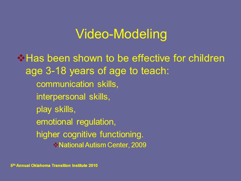 5 th Annual Oklahoma Transition Institute 2010 Video-Modeling  Has been shown to be effective for children age 3-18 years of age to teach:  communication skills,  interpersonal skills,  play skills,  emotional regulation,  higher cognitive functioning.