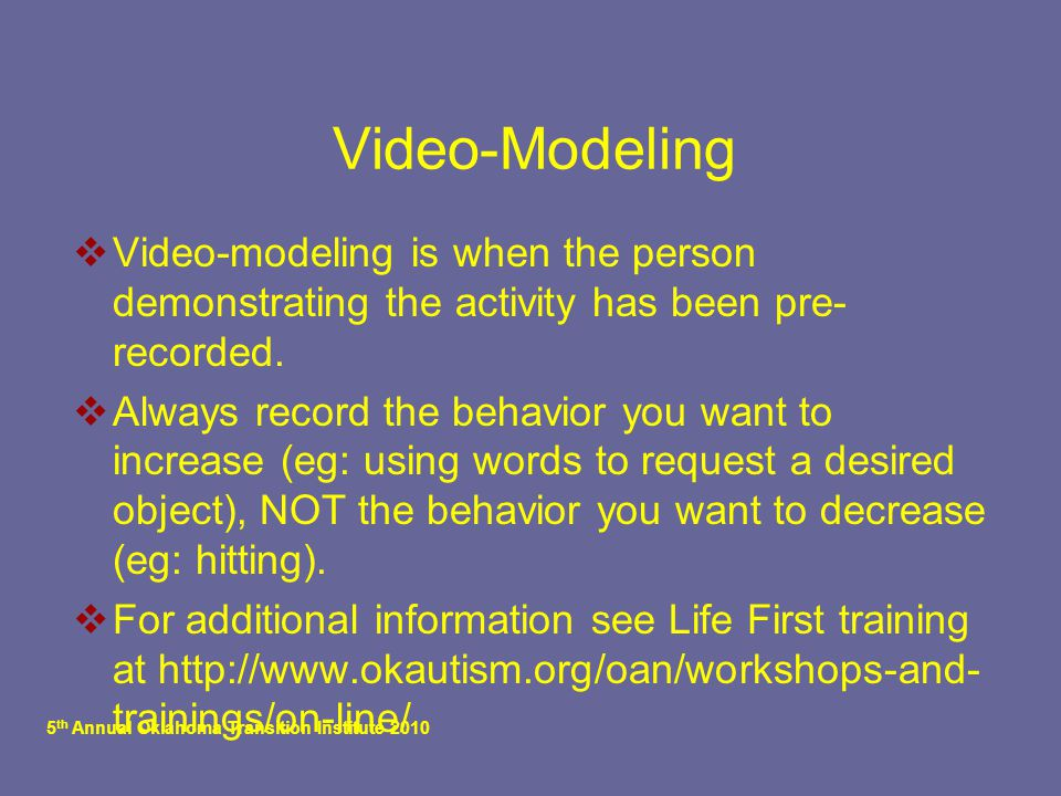 5 th Annual Oklahoma Transition Institute 2010 Video-Modeling  Video-modeling is when the person demonstrating the activity has been pre- recorded. 