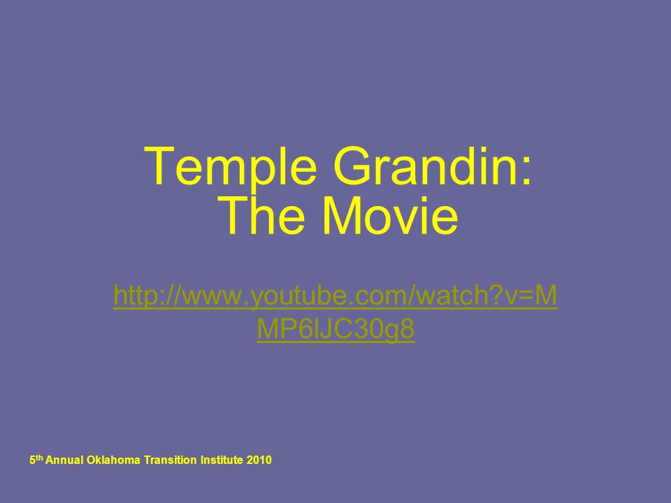 5 th Annual Oklahoma Transition Institute 2010 Temple Grandin: The Movie http://www.youtube.com/watch?v=M MP6lJC30g8