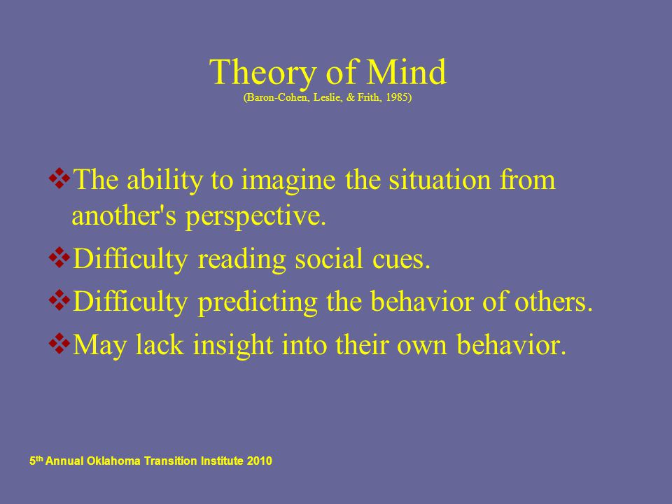 5 th Annual Oklahoma Transition Institute 2010 Theory of Mind (Baron-Cohen, Leslie, & Frith, 1985)  The ability to imagine the situation from another