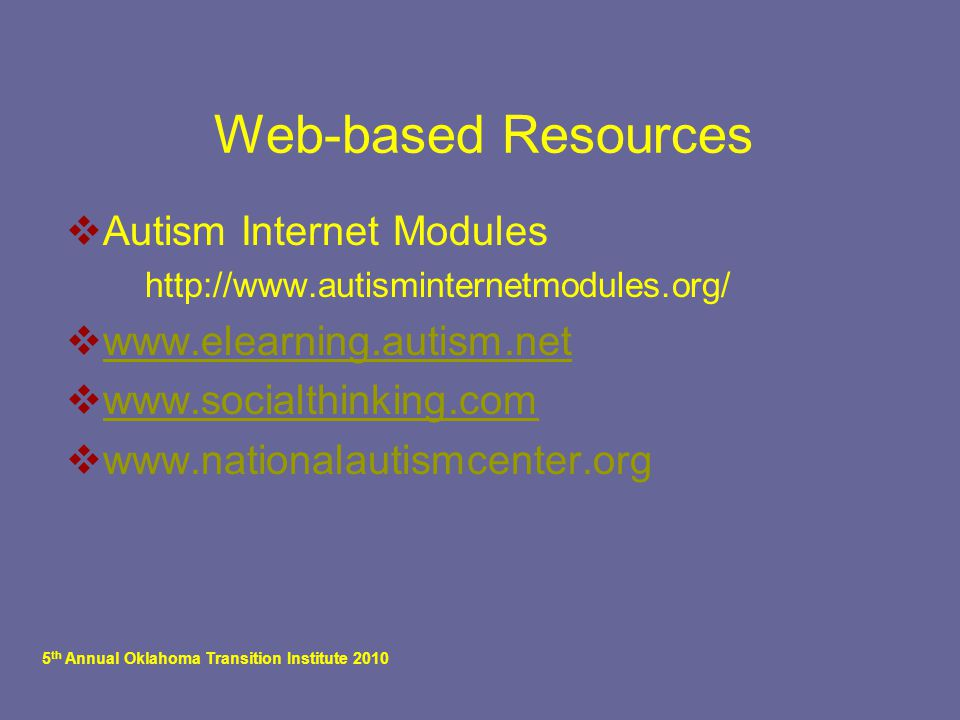 5 th Annual Oklahoma Transition Institute 2010 Web-based Resources  Autism Internet Modules  http://www.autisminternetmodules.org/  www.elearning.a